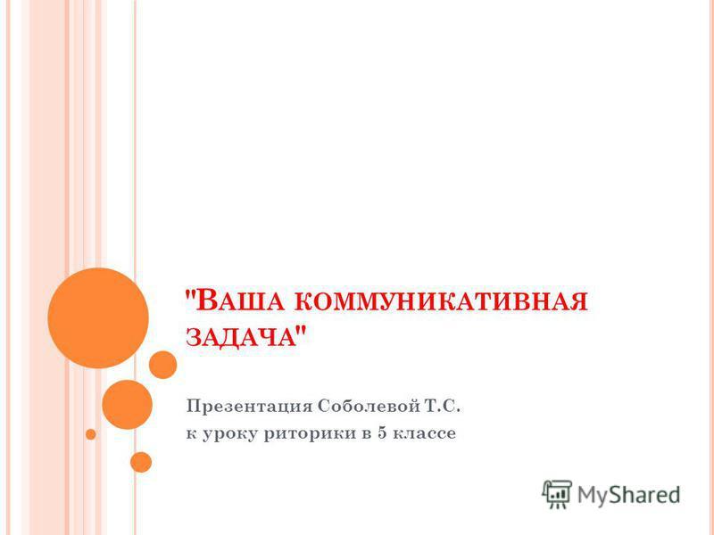 В АША КОММУНИКАТИВНАЯ ЗАДАЧА  Презентация Соболевой Т.С. к уроку риторики в 5 классе