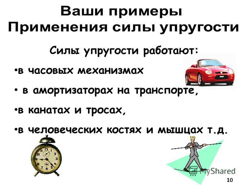 Силы упругости работают: в часовых механизмах в амортизаторах на транспорте, в канатах и тросах, в человеческих костях и мышцах т.д. 10