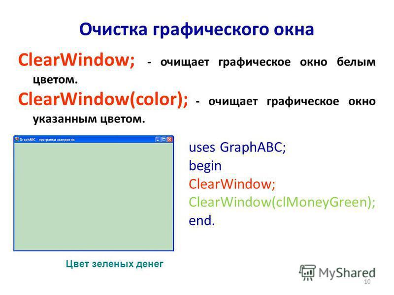 10 ClearWindow; - очищает графическое окно белым цветом. ClearWindow(color); - очищает графическое окно указанным цветом. Очистка графического окна uses GraphABC; begin ClearWindow; ClearWindow(clMoneyGreen); end. Цвет зеленых денег
