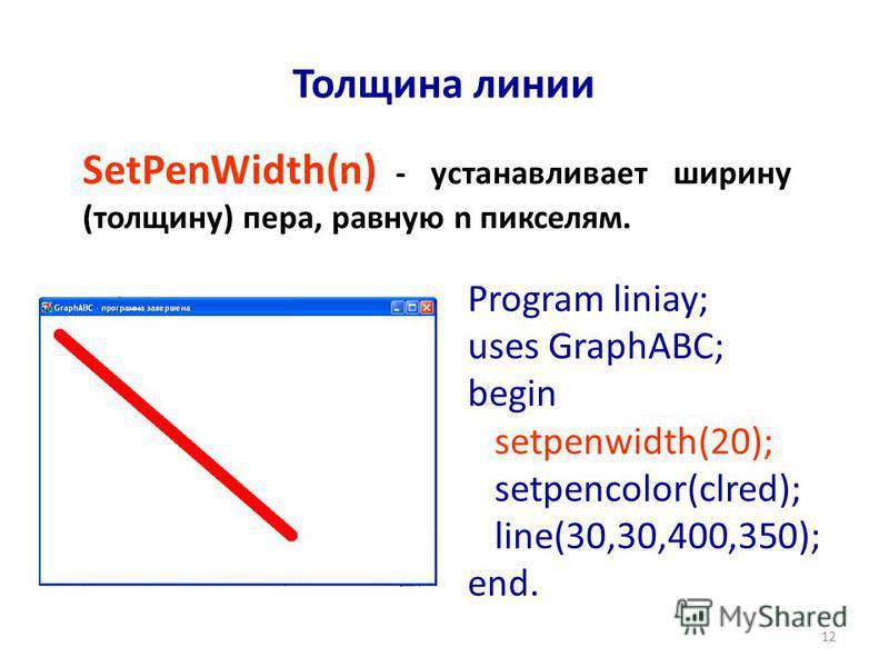 12 Толщина линии SetPenWidth(n) - устанавливает ширину (толщину) пера, равную n пикселям. Program liniay; uses GraphABC; begin setpenwidth(20); setpencolor(clred); line(30,30,400,350); end.