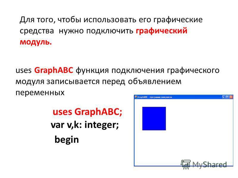 Для того, чтобы использовать его графические средства нужно подключить графический модуль. uses GraphABC функция подключения графического модуля записывается перед объявлением переменных uses GraphABC; var v,k: integer; begin