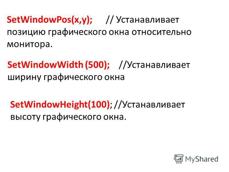 SetWindowPos(x,y); // Устанавливает позицию графического окна относительно монитора. SetWindowWidth (500); //Устанавливает ширину графического окна SetWindowHeight(100); //Устанавливает высоту графического окна.
