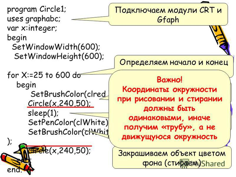 program Circle1; uses graphabc; var x:integer; begin SetWindowWidth(600); SetWindowHeight(600); for X:=25 to 600 do begin SetBrushColor(clred ); Circle(x,240,50); sleep(1); SetPenColor(clWhite); SetBrushColor(clWhite ); Circle(x,240,50); end; end. По