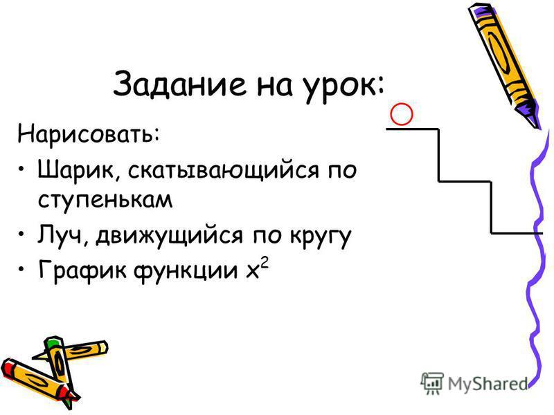 Задание на урок: Нарисовать: Шарик, скатывающийся по ступенькам Луч, движущийся по кругу График функции х 2