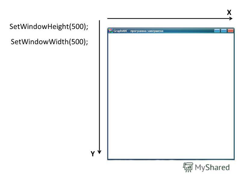 SetWindowWidth(500); SetWindowHeight(500); X Y