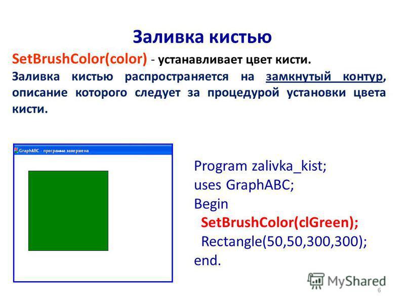 6 Заливка кистью SetBrushColor(color) - устанавливает цвет кисти. Заливка кистью распространяется на замкнутый контур, описание которого следует за процедурой установки цвета кисти. Program zalivka_kist; uses GraphABC; Begin SetBrushColor(clGreen); R