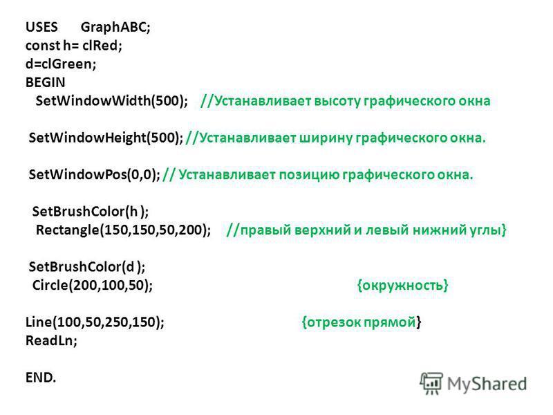 USES GraphABC; const h= clRed; d=clGreen; BEGIN SetWindowWidth(500); //Устанавливает высоту графического окна SetWindowHeight(500); //Устанавливает ширину графического окна. SetWindowPos(0,0); // Устанавливает позицию графического окна. SetBrushColor