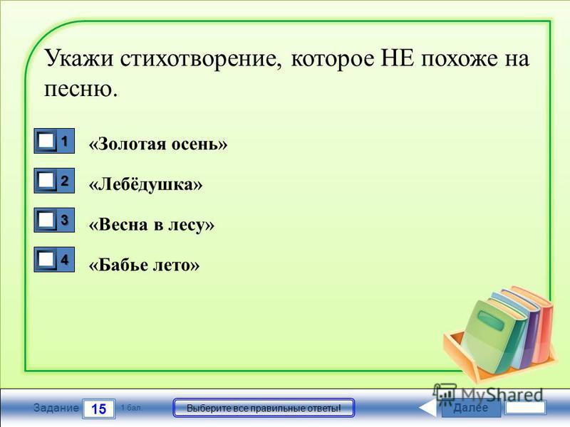 Далее 15 Задание 1 бал. Выберите все правильные ответы! 1111 2222 3333 4444 Укажи стихотворение, которое НЕ похоже на песню. «Золотая осень» «Лебёдушка» «Весна в лесу» «Бабье лето»