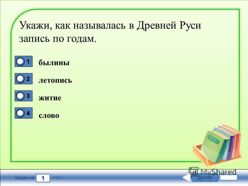 Далее 1 Задание 1 бал. 1111 2222 3333 4444 Укажи, как называлась в Древней Руси запись по годам. былины летопись житие слово
