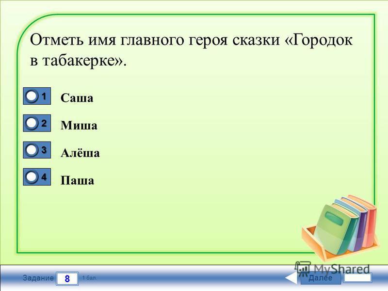 Далее 8 Задание 1 бал. 1111 2222 3333 4444 Отметь имя главного героя сказки «Городок в табакерке». Саша Миша Алёша Паша