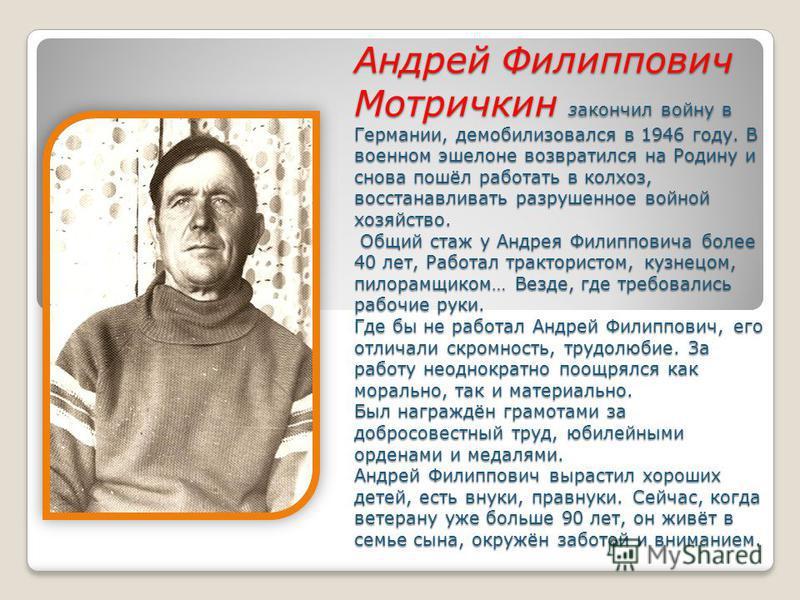 Андрей Филиппович Мотричкин закончил войну в Германии, демобилизовался в 1946 году. В военном эшелоне возвратился на Родину и снова пошёл работать в колхоз, восстанавливать разрушенное войной хозяйство. Общий стаж у Андрея Филипповича более 40 лет, Р