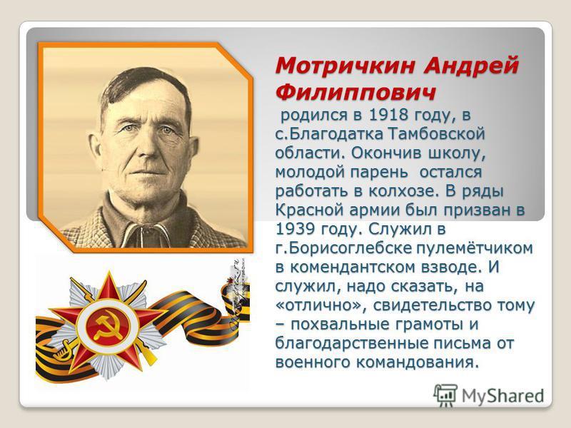 Мотричкин Андрей Филиппович родился в 1918 году, в с.Благодатка Тамбовской области. Окончив школу, молодой парень остался работать в колхозе. В ряды Красной армии был призван в 1939 году. Служил в г.Борисоглебске пулемётчиком в комендантском взводе.