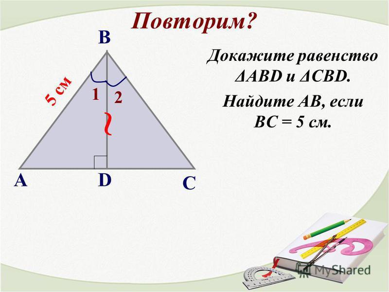 Повторим? 1)Назовите угол, лежащий между сторонами: АВ и ВС; АС и ВС; АВ и АС. 2)Назовите углы, прилежащие к стороне: АВ; ВС; АС. АВ С В С А А и В В и С А и С