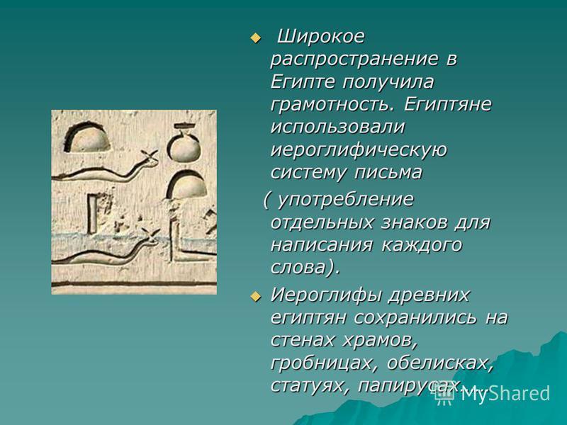 Широкое распространение в Египте получила грамотность. Египтяне использовали иероглифическую систему письма Широкое распространение в Египте получила грамотность. Египтяне использовали иероглифическую систему письма ( употребление отдельных знаков дл