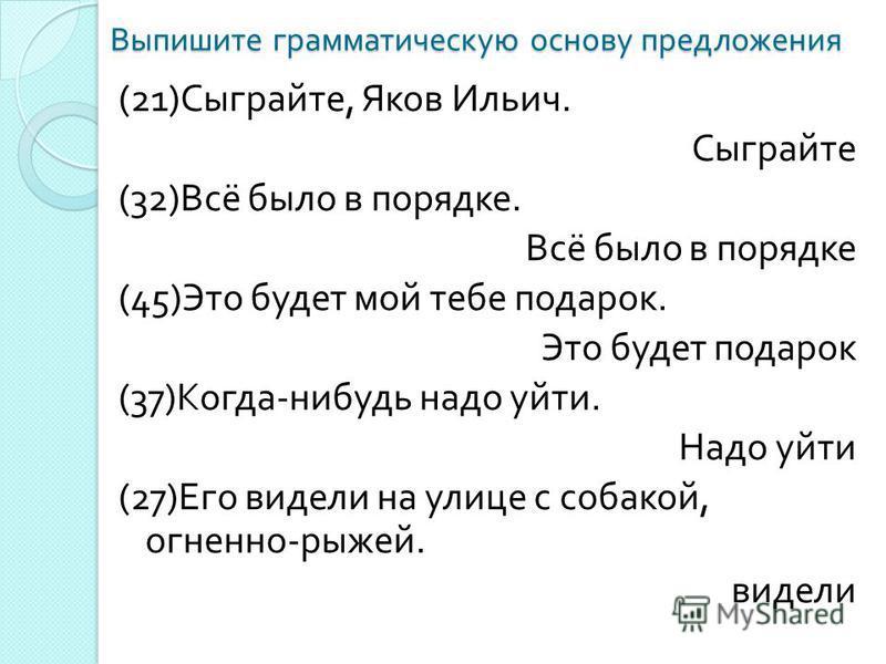 Выпишите грамматическую основу предложения (21) Сыграйте, Яков Ильич. Сыграйте (32) Всё было в порядке. Всё было в порядке (45) Это будет мой тебе подарок. Это будет подарок (37) Когда - нибудь надо уйти. Надо уйти (27) Его видели на улице с собакой,