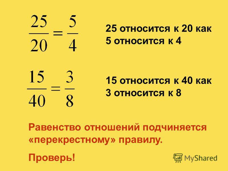 25 относится к 20 как 5 относится к 4 15 относится к 40 как 3 относится к 8 Равенство отношений подчиняется «перекрестному» правилу. Проверь!