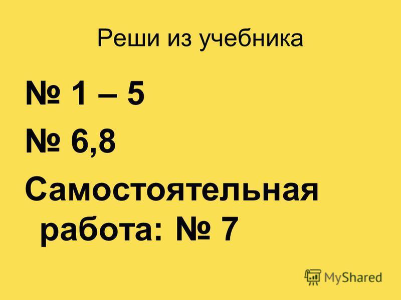 Реши из учебника 1 – 5 6,8 Самостоятельная работа: 7
