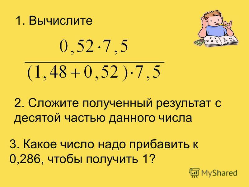 1. Вычислите 2. Сложите полученный результат с десятой частью данного числа 3. Какое число надо прибавить к 0,286, чтобы получить 1?