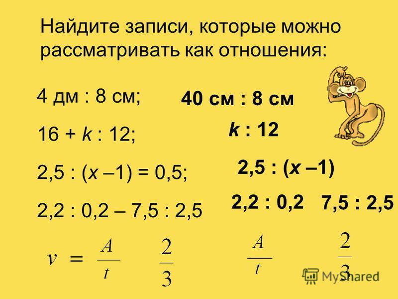 Найдите записи, которые можно рассматривать как отношения: 4 дм : 8 см; 16 + k : 12; 2,5 : (х –1) = 0,5; 2,2 : 0,2 – 7,5 : 2,5 k : 12 40 см : 8 см 2,5 : (х –1) 2,2 : 0,2 7,5 : 2,5