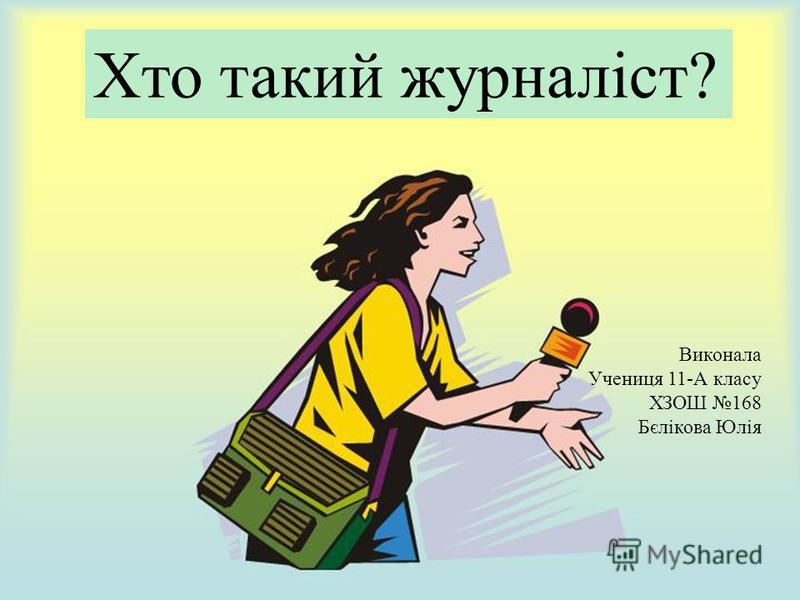 Хто такий журналіст? Виконала Учениця 11-А класу ХЗОШ 168 Бєлікова Юлія