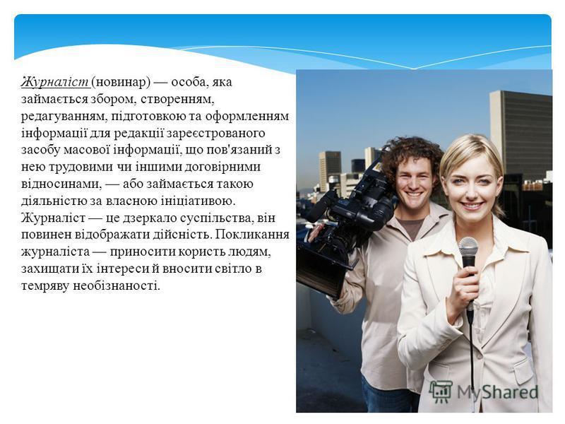 Журналіст (новинар) особа, яка займається збором, створенням, редагуванням, підготовкою та оформленням інформації для редакції зареєстрованого засобу масової інформації, що пов'язаний з нею трудовими чи іншими договірними відносинами, або займається