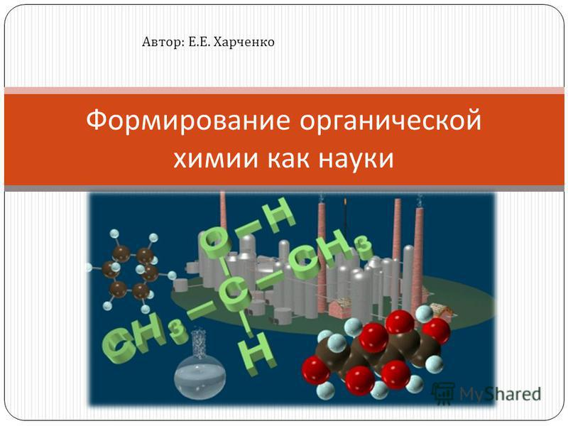Формирование органической химии как науки Автор : Е. Е. Харченко