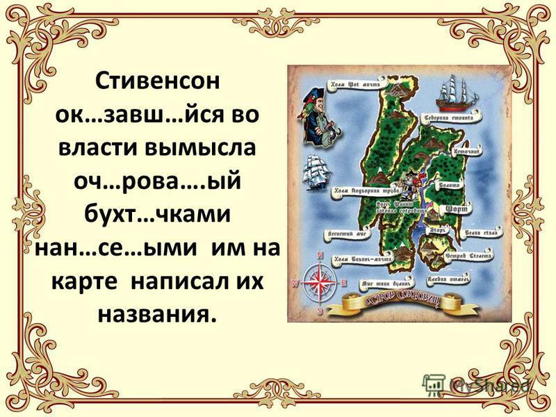 Стивенсон ок…завш…йся во власти вымысла оч…дрова….ый бухт…очками нан…се…ыми им на карте написал их названия.