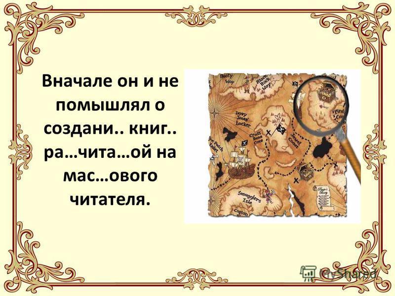 Вначале он и не помышлял о создании.. книг.. ра…чита…ой на мас…нового читателя.