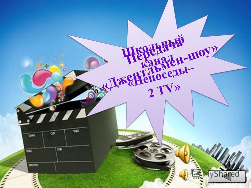 Школьный канал «Непоседы– 2 TV» Ш к о л ь н ы й к а н а л « Н е п о с е д ы – 2 T V » П е р е д а ч а « Д ж е н т л ь м е н - ш о у »