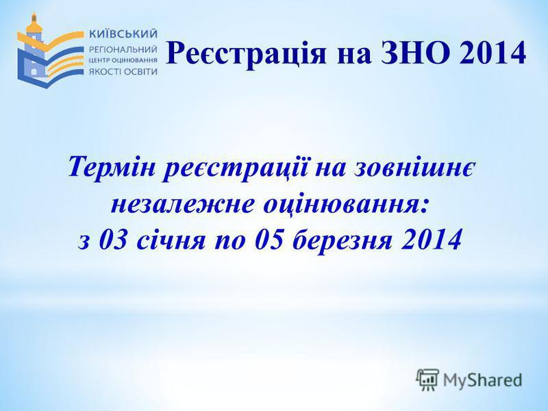 Термін реєстрації на зовнішнє незалежне оцінювання: з 03 січня по 05 березня 2014 Реєстрація на ЗНО 2014