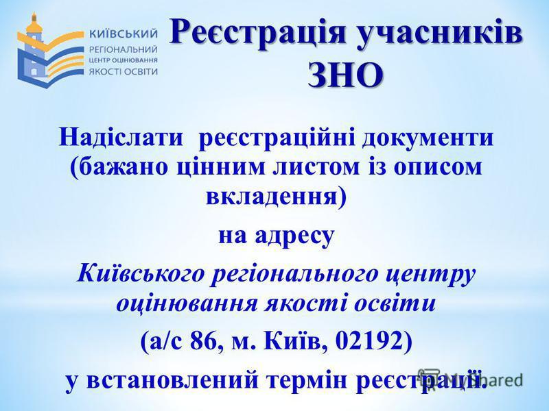 Реєстрація учасників ЗНО Надіслати реєстраційні документи (бажано цінним листом із описом вкладення) на адресу Київського регіонального центру оцінювання якості освіти (а/с 86, м. Київ, 02192) у встановлений термін реєстрації.