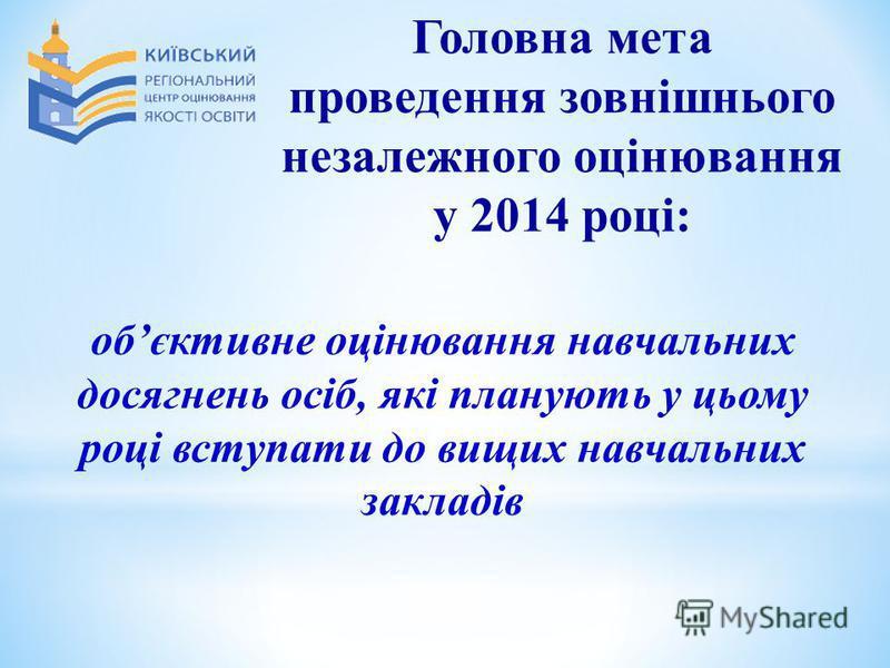Головна мета проведення зовнішнього незалежного оцінювання у 2014 році: обєктивне оцінювання навчальних досягнень осіб, які планують у цьому році вступати до вищих навчальних закладів
