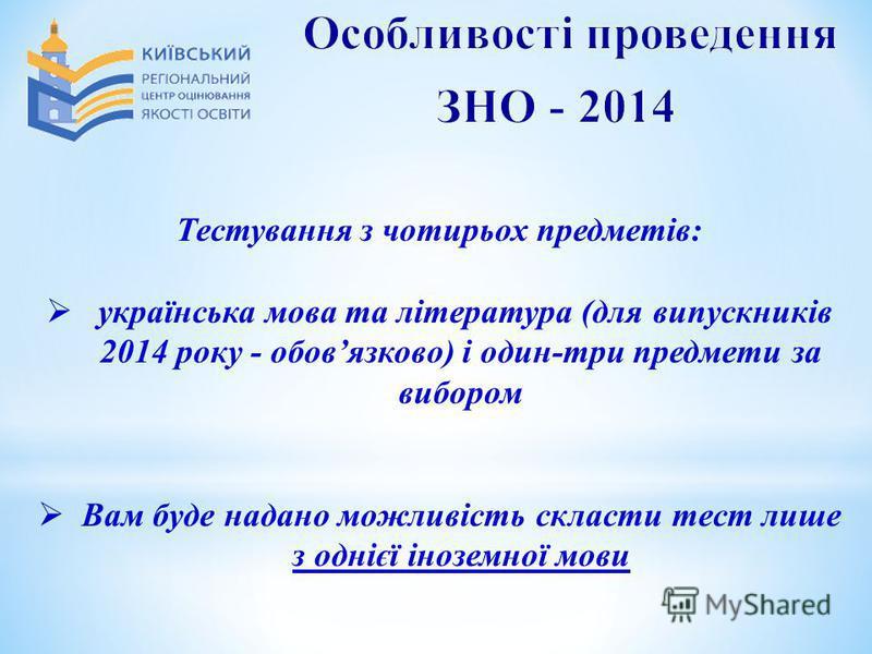 Тестування з чотирьох предметів: українська мова та література (для випускників 2014 року - обовязково) і один-три предмети за вибором Вам буде надано можливість скласти тест лише з однієї іноземної мови