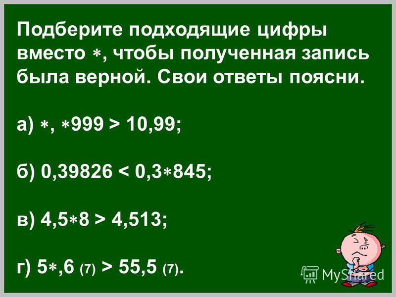 Подберите подходящие цифры вместо, чтобы полученная запись была верной. Свои ответы поясни. а), 999 > 10,99; б) 0,39826 < 0,3 845; в) 4,5 8 > 4,513; г) 5,6 (7) > 55,5 (7).