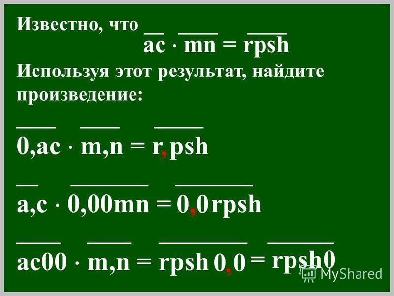Известно, что __ ____ ____ ac mn = rpsh Используя этот результат, найдите произведение: ____ ____ _____ 0,ac m,n = r psh __ _______ _______ a,c 0,00mn = rpsh ____ ____ ________ ______ ac00 m,n = rpsh, 0,00,0 0, = rpsh0