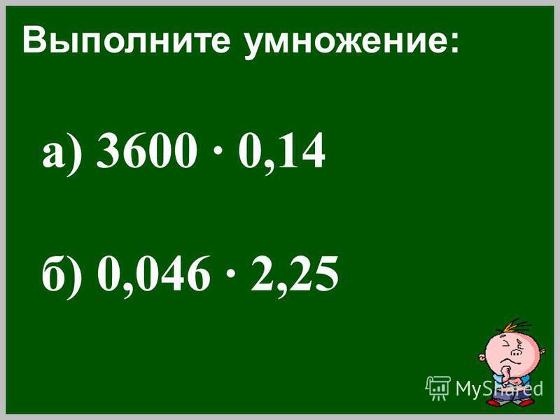 а) 3600 · 0,14 б) 0,046 · 2,25 Выполните умножение: