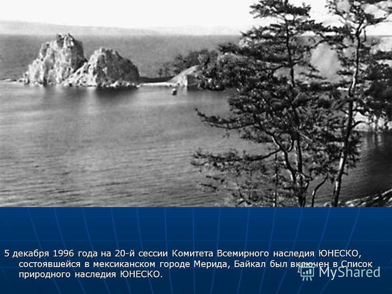 5 декабря 1996 года на 20-й сессии Комитета Всемирного наследия ЮНЕСКО, состоявшейся в мексиканском городе Мерида, Байкал был включен в Список природного наследия ЮНЕСКО.