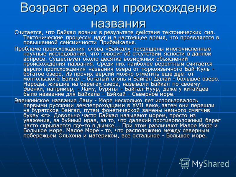 Возраст озера и происхождение названия Считается, что Байкал возник в результате действия тектонических сил. Тектонические процессы идут и в настоящее время, что проявляется в повышенной сейсмичности Прибайкалья. Проблеме происхождения слова «Байкал»