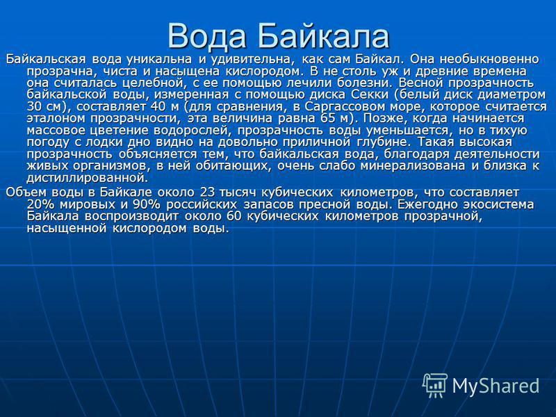 Вода Байкала Байкальская вода уникальна и удивительна, как сам Байкал. Она необыкновенно прозрачна, чиста и насыщена кислородом. В не столь уж и древние времена она считалась целебной, с ее помощью лечили болезни. Весной прозрачность байкальской воды