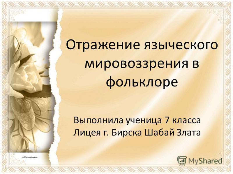 Отражение языческого мировоззрения в фольклоре Выполнила ученица 7 класса Лицея г. Бирска Шабай Злата