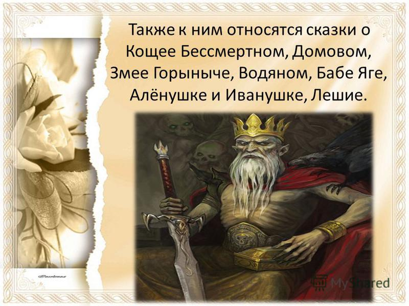 Также к ним относятся сказки о Кощее Бессмертном, Домовом, Змее Горыныче, Водяном, Бабе Яге, Алёнушке и Иванушке, Лешие.