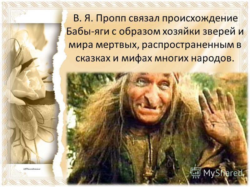 В. Я. Пропп связал происхождение Бабы-яги с образом хозяйки зверей и мира мертвых, распространенным в сказках и мифах многих народов.