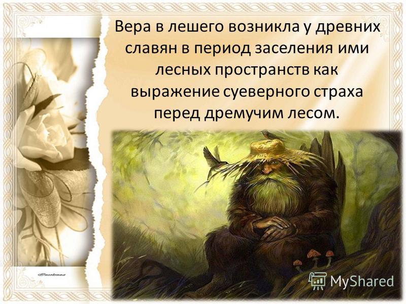 Вера в лешего возникла у древних славян в период заселения ими лесных пространств как выражение суеверного страха перед дремучим лесом.