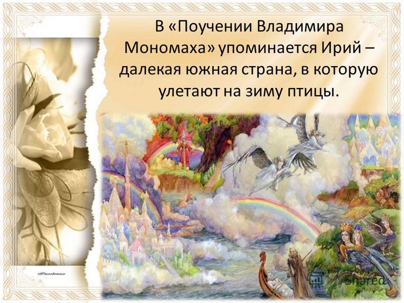 В «Поучении Владимира Мономаха» упоминается Ирий – далекая южная страна, в которую улетают на зиму птицы.