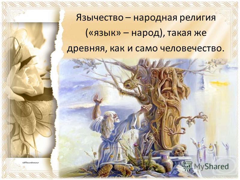 Язычество – народная религия («язык» – народ), такая же древняя, как и само человечество.