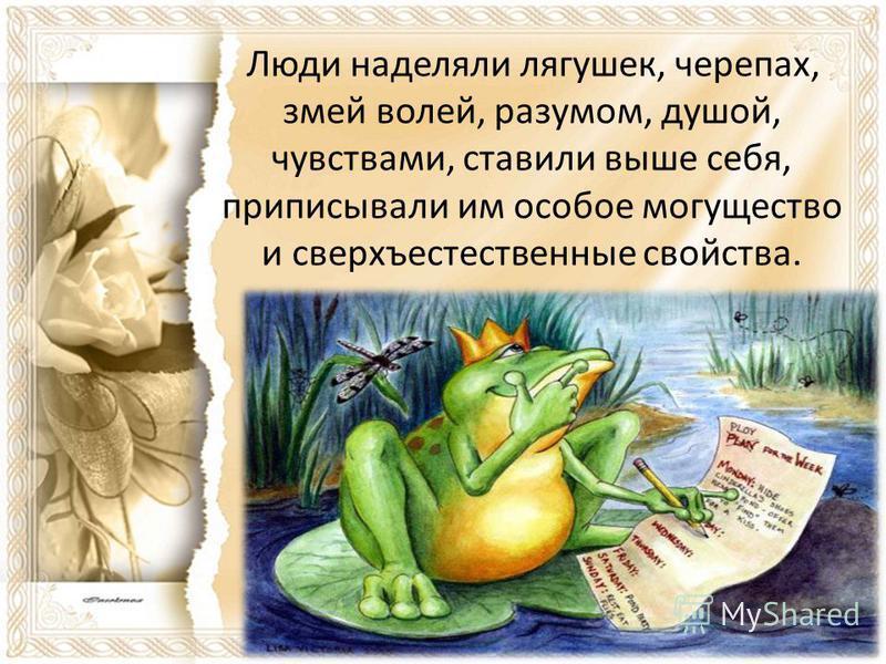 Люди наделяли лягушек, черепах, змей волей, разумом, душой, чувствами, ставили выше себя, приписывали им особое могущество и сверхъестественные свойства.
