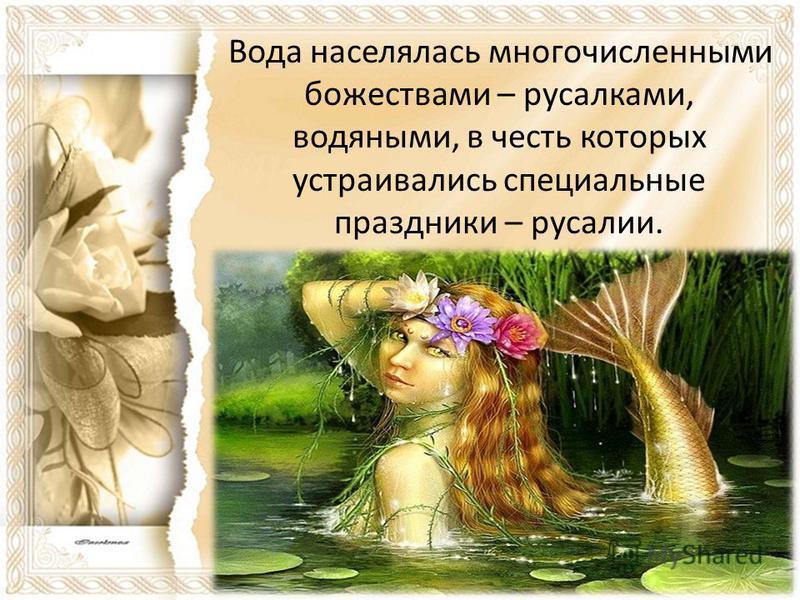 Вода населялась многочисленными божествами – русалками, водяными, в честь которых устраивались специальные праздники – русалии.