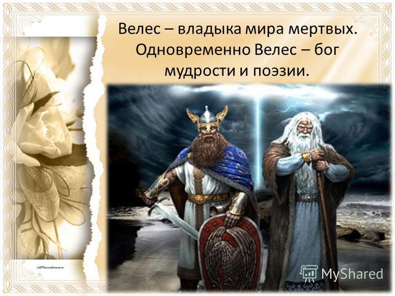 Велес – владыка мира мертвых. Одновременно Велес – бог мудрости и поэзии.