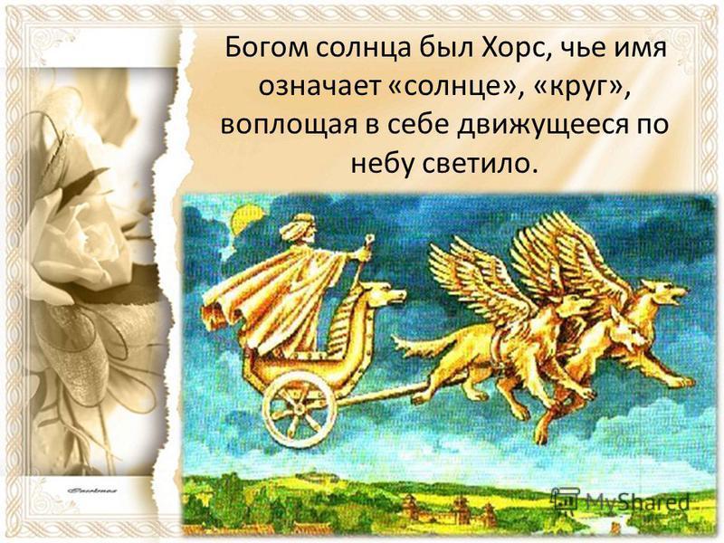 Богом солнца был Хорс, чье имя означает «солнце», «круг», воплощая в себе движущееся по небу светило.