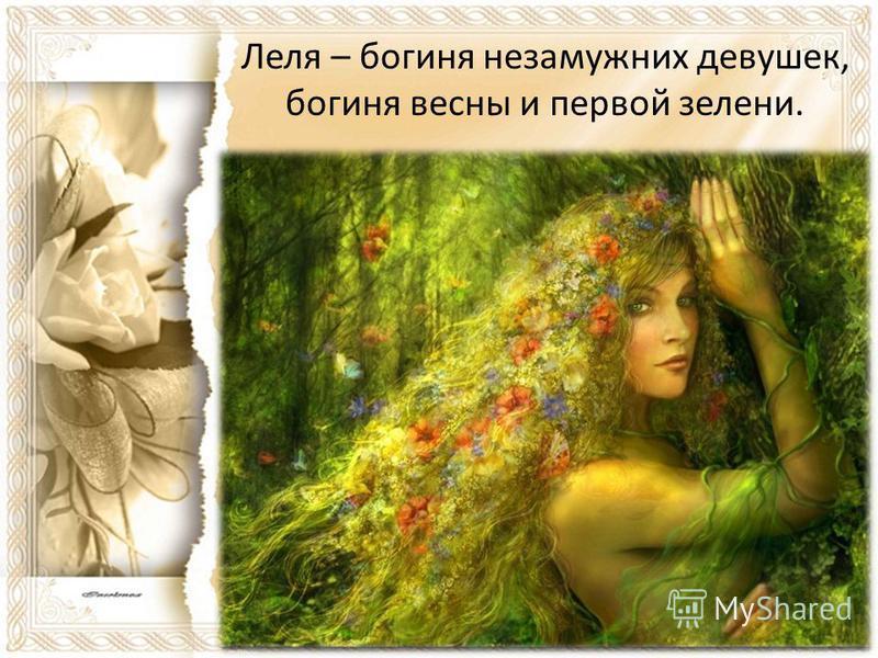 Леля – богиня незамужних девушек, богиня весны и первой зелени.